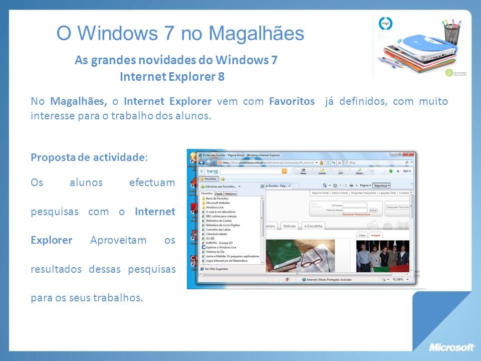 Internet Explorer 8 As grandes novidades do Windows 7 O Windows 7 no Magalhães Proposta de actividade: Os alunos efectuam pesquisas com o Internet Explorer Aproveitam os resultados dessas pesquisas para os seus trabalhos.