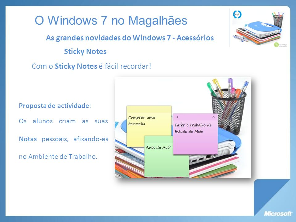 Sticky Notes Com o Sticky Notes é fácil recordar! As grandes novidades do Windows 7 - Acessórios O Windows 7 no Magalhães Proposta de actividade: Os a