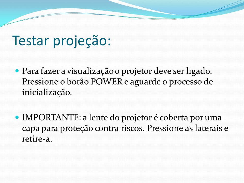 Testar projeção: Para fazer a visualização o projetor deve ser ligado. Pressione o botão POWER e aguarde o processo de inicialização. IMPORTANTE: a le