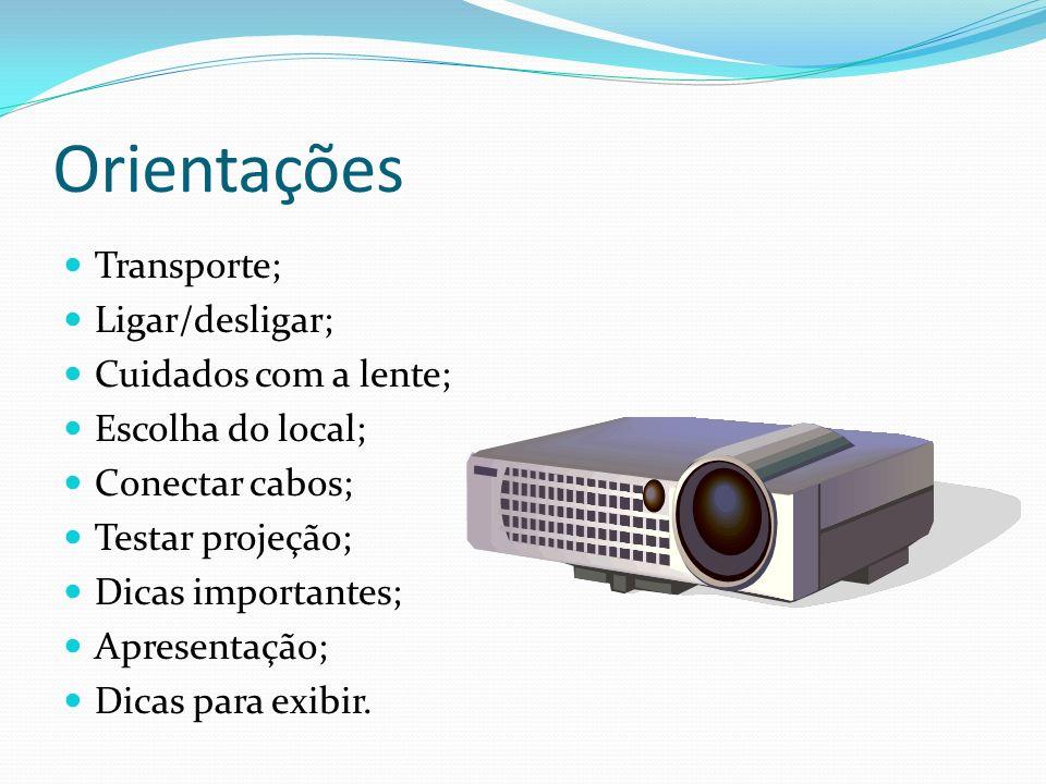 Orientações Transporte; Ligar/desligar; Cuidados com a lente; Escolha do local; Conectar cabos; Testar projeção; Dicas importantes; Apresentação; Dica