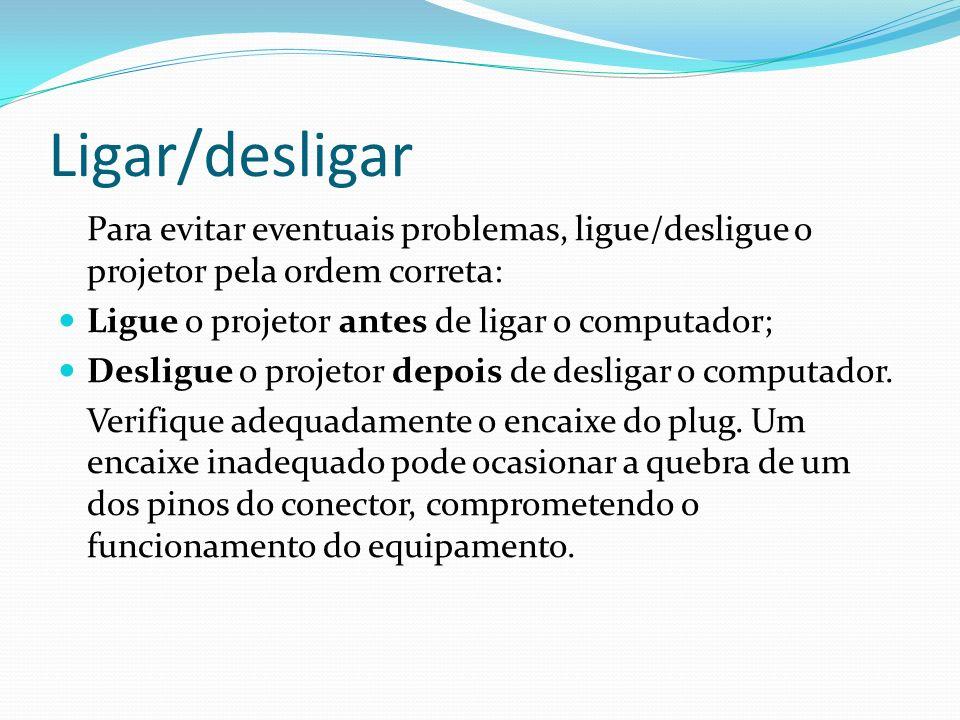Ligar/desligar Para evitar eventuais problemas, ligue/desligue o projetor pela ordem correta: Ligue o projetor antes de ligar o computador; Desligue o