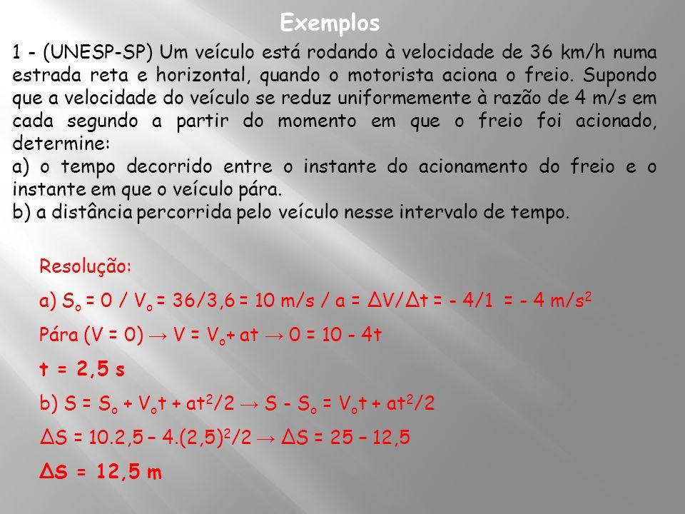 Exemplos 1 - (UNESP-SP) Um veículo está rodando à velocidade de 36 km/h numa estrada reta e horizontal, quando o motorista aciona o freio. Supondo que