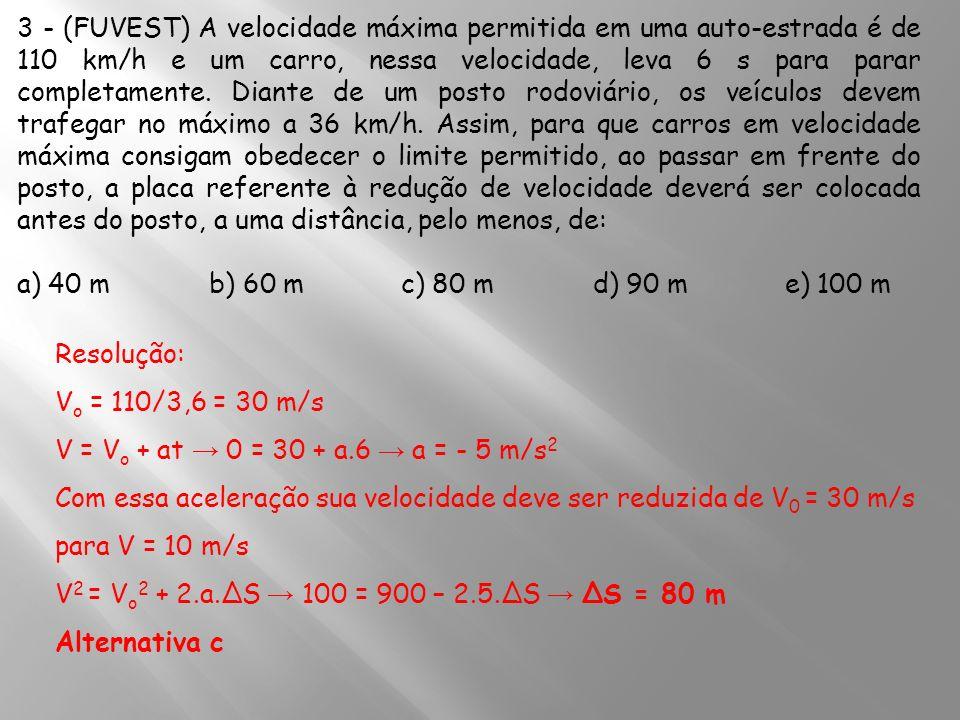 3 - (FUVEST) A velocidade máxima permitida em uma auto-estrada é de 110 km/h e um carro, nessa velocidade, leva 6 s para parar completamente. Diante d