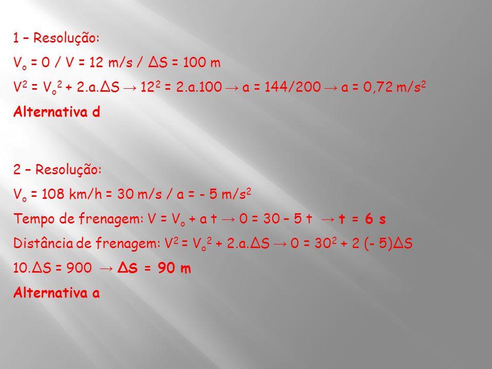 1 – Resolução: V o = 0 / V = 12 m/s / ΔS = 100 m V 2 = V o 2 + 2.a.ΔS 12 2 = 2.a.100 a = 144/200 a = 0,72 m/s 2 Alternativa d 2 – Resolução: V o = 108