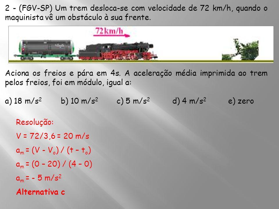 2 - (FGV-SP) Um trem desloca-se com velocidade de 72 km/h, quando o maquinista vê um obstáculo à sua frente. Aciona os freios e pára em 4s. A aceleraç