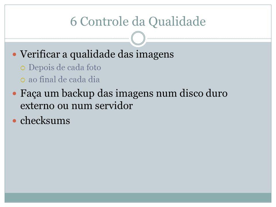 6 Controle da Qualidade Verificar a qualidade das imagens Depois de cada foto ao final de cada dia Faça um backup das imagens num disco duro externo o