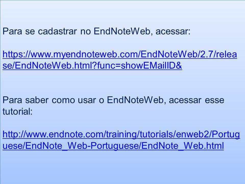 Para se cadastrar no EndNoteWeb, acessar: https://www.myendnoteweb.com/EndNoteWeb/2.7/relea se/EndNoteWeb.html?func=showEMailID& Para saber como usar