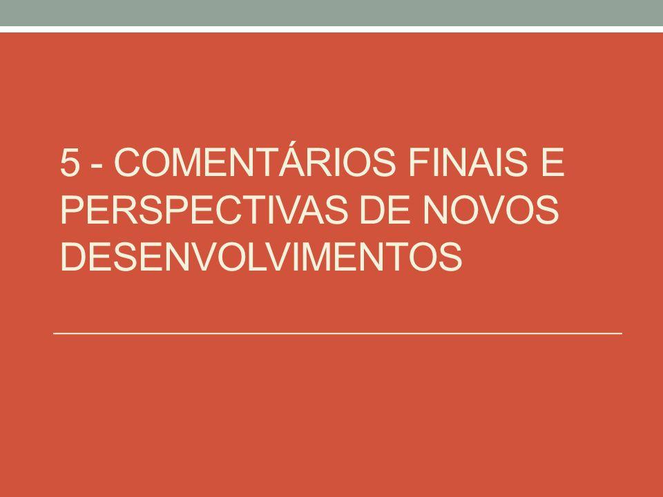 5 - COMENTÁRIOS FINAIS E PERSPECTIVAS DE NOVOS DESENVOLVIMENTOS