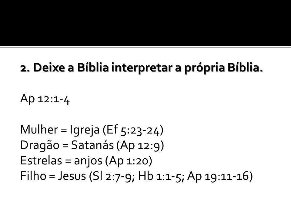 2. Deixe a Bíblia interpretar a própria Bíblia. Ap 12:1-4 Mulher = Igreja (Ef 5:23-24) Dragão = Satanás (Ap 12:9) Estrelas = anjos (Ap 1:20) Filho = J
