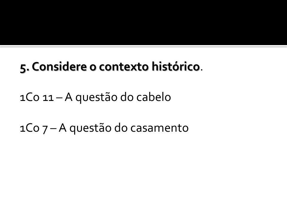 5. Considere o contexto histórico 5. Considere o contexto histórico. 1Co 11 – A questão do cabelo 1Co 7 – A questão do casamento