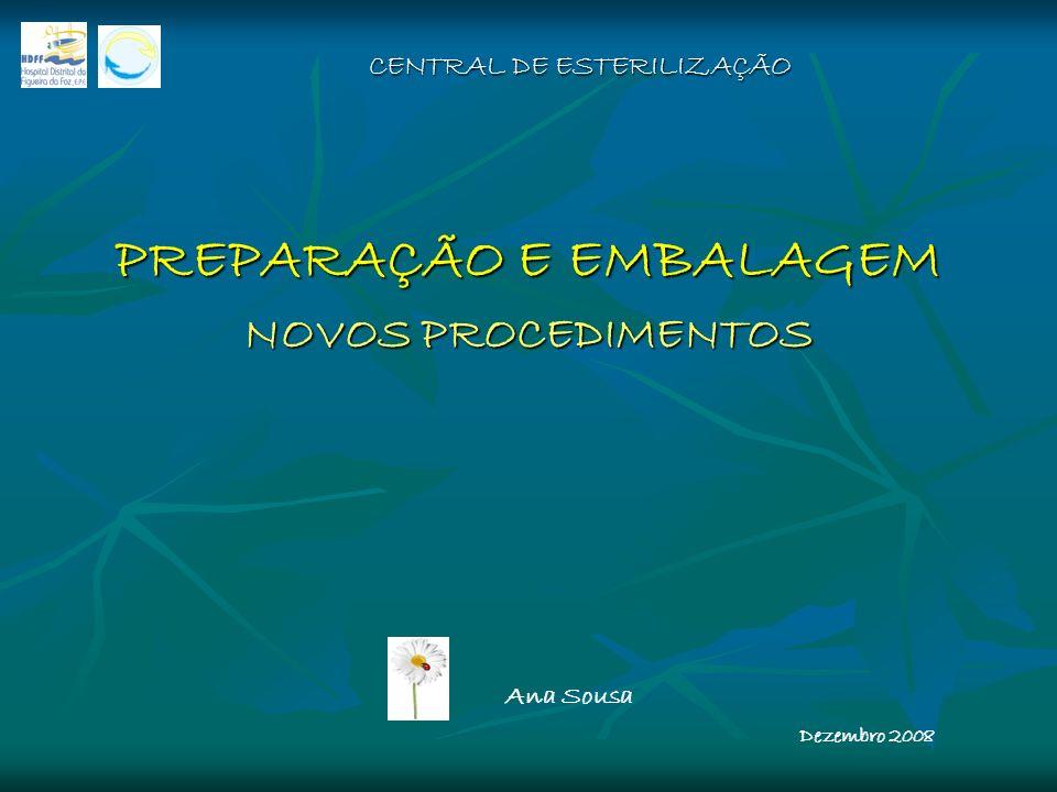 CENTRAL DE ESTERILIZAÇÃO PREPARAÇÃO E EMBALAGEM NOVOS PROCEDIMENTOS Ana Sousa Dezembro 2008