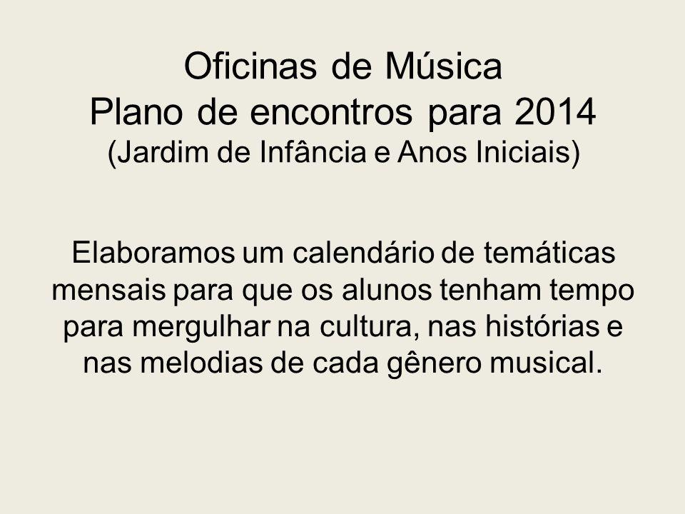 Oficinas de Música Plano de encontros para 2014 (Jardim de Infância e Anos Iniciais) Elaboramos um calendário de temáticas mensais para que os alunos