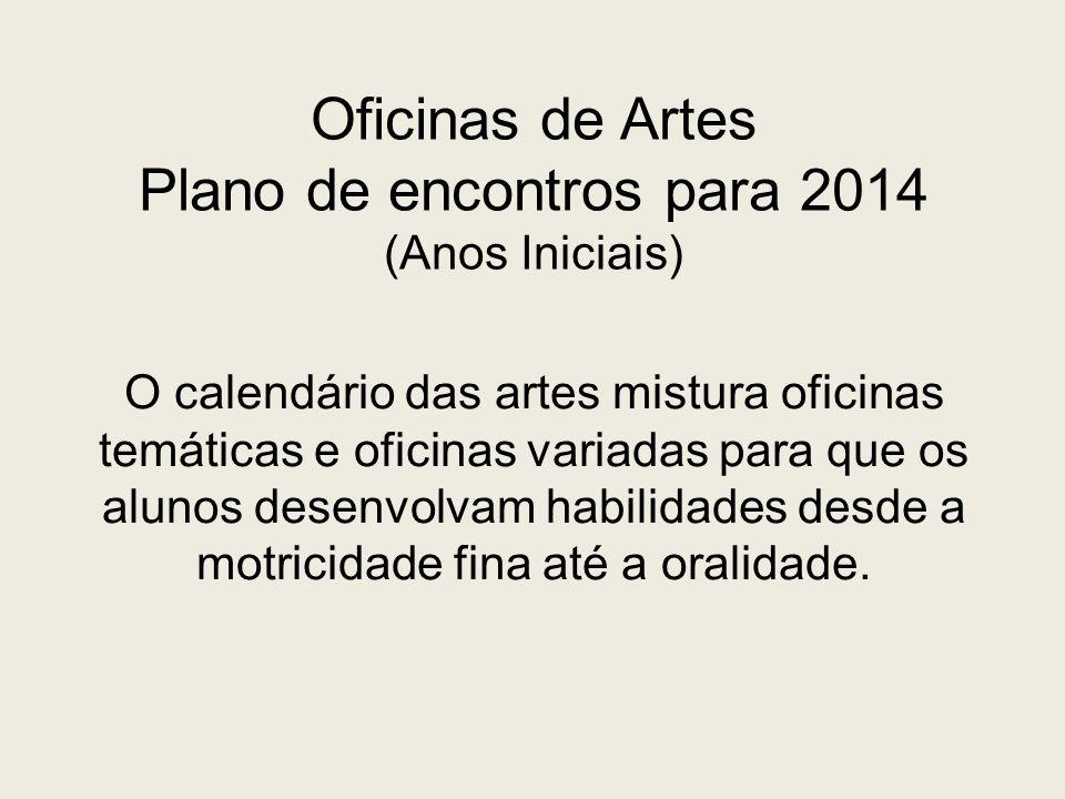 Oficinas de Artes Plano de encontros para 2014 (Anos Iniciais) O calendário das artes mistura oficinas temáticas e oficinas variadas para que os aluno