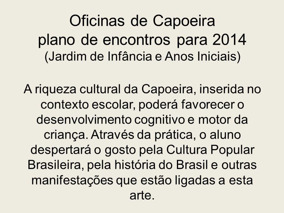 Oficinas de Capoeira plano de encontros para 2014 (Jardim de Infância e Anos Iniciais) A riqueza cultural da Capoeira, inserida no contexto escolar, p