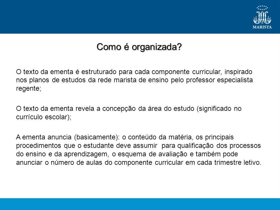 Como é organizada? O texto da ementa é estruturado para cada componente curricular, inspirado nos planos de estudos da rede marista de ensino pelo pro