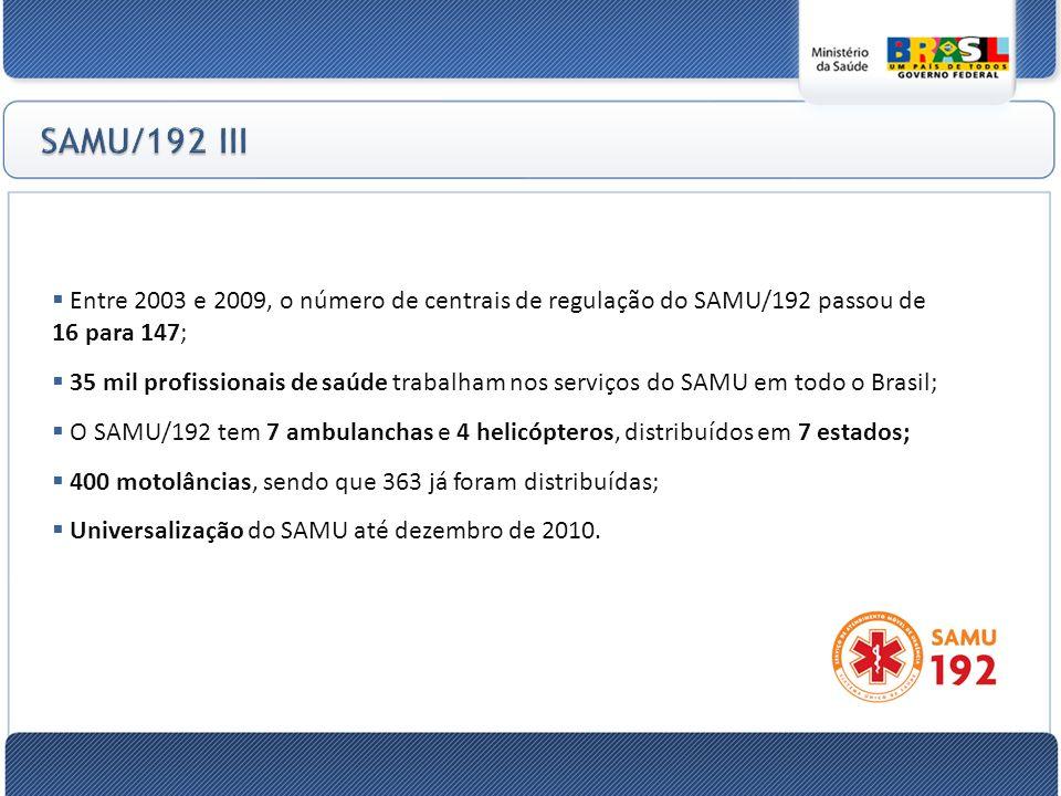 Entre 2003 e 2009, o número de centrais de regulação do SAMU/192 passou de 16 para 147; 35 mil profissionais de saúde trabalham nos serviços do SAMU em todo o Brasil; O SAMU/192 tem 7 ambulanchas e 4 helicópteros, distribuídos em 7 estados; 400 motolâncias, sendo que 363 já foram distribuídas; Universalização do SAMU até dezembro de 2010.