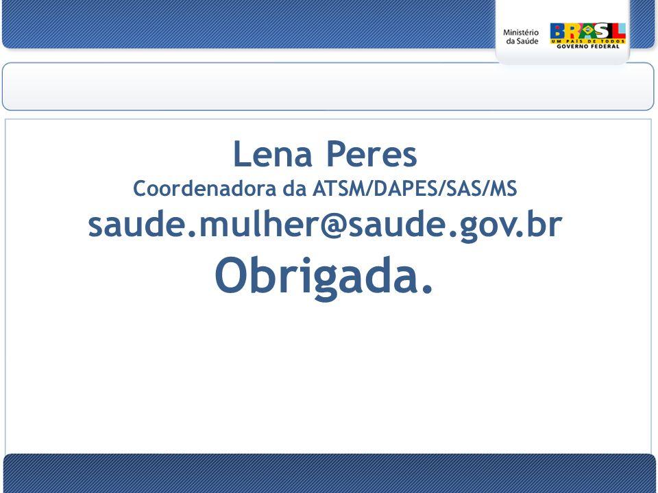 Lena Peres Coordenadora da ATSM/DAPES/SAS/MS saude.mulher@saude.gov.br Obrigada.