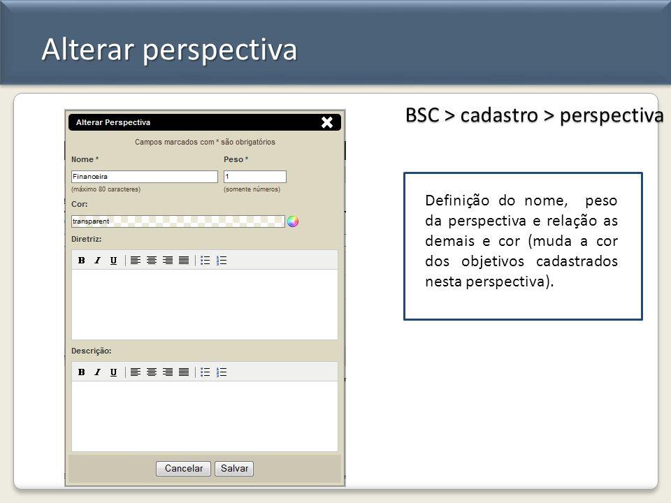 Alterar perspectiva BSC > cadastro > perspectiva Definição do nome, peso da perspectiva e relação as demais e cor (muda a cor dos objetivos cadastrado