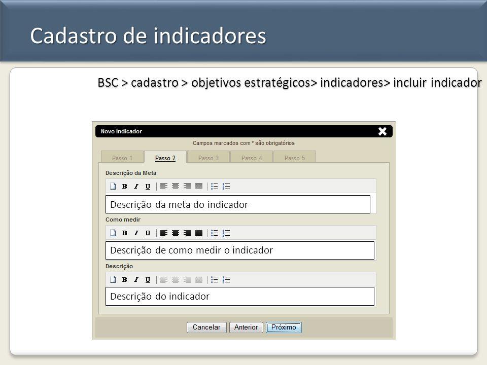 Cadastro de indicadores BSC > cadastro > objetivos estratégicos> indicadores> incluir indicador Descrição da meta do indicador Descrição de como medir