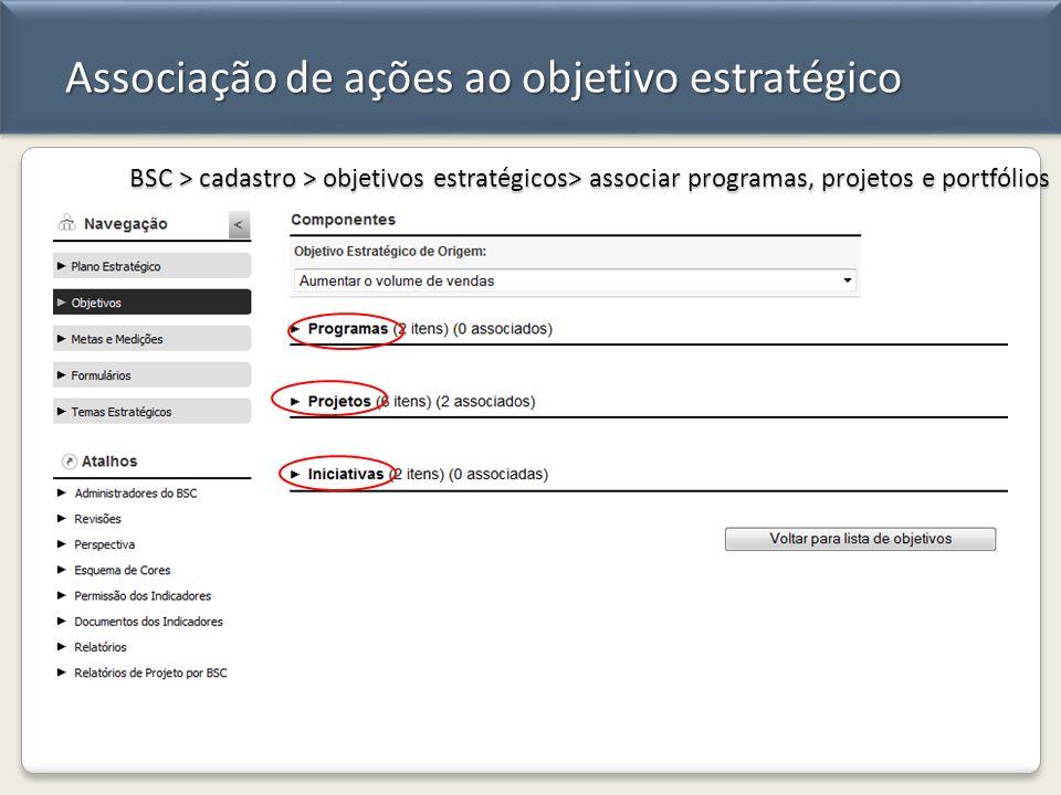 Associação de ações ao objetivo estratégico BSC > cadastro > objetivos estratégicos> associar programas, projetos e portfólios