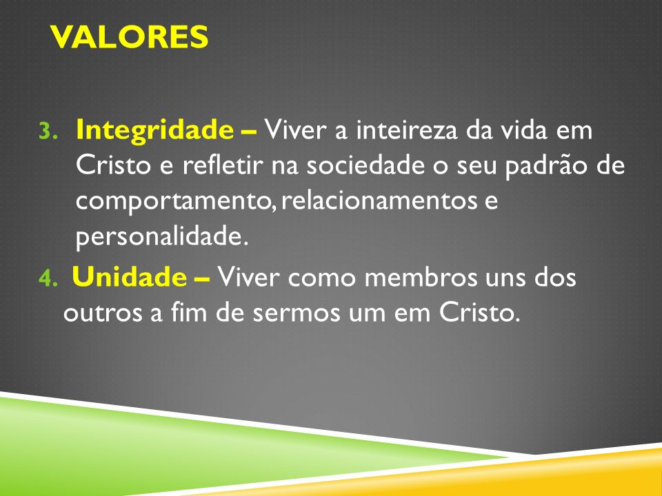 3. Integridade – Viver a inteireza da vida em Cristo e refletir na sociedade o seu padrão de comportamento, relacionamentos e personalidade. 4. Unidad