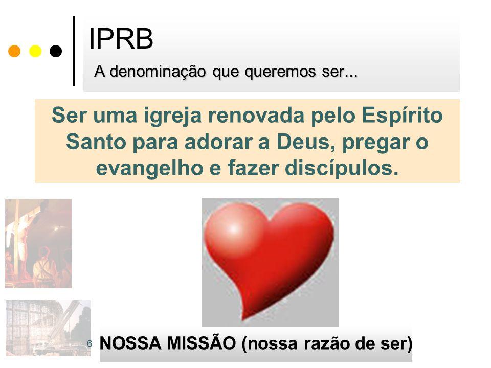A denominação que queremos ser... IPRB A denominação que queremos ser... Ser uma igreja renovada pelo Espírito Santo para adorar a Deus, pregar o evan