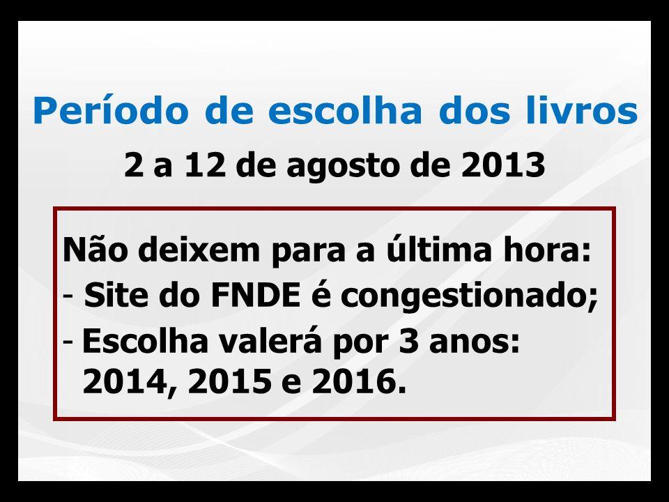 Período de escolha dos livros 2 a 12 de agosto de 2013 Não deixem para a última hora: - Site do FNDE é congestionado; -Escolha valerá por 3 anos: 2014