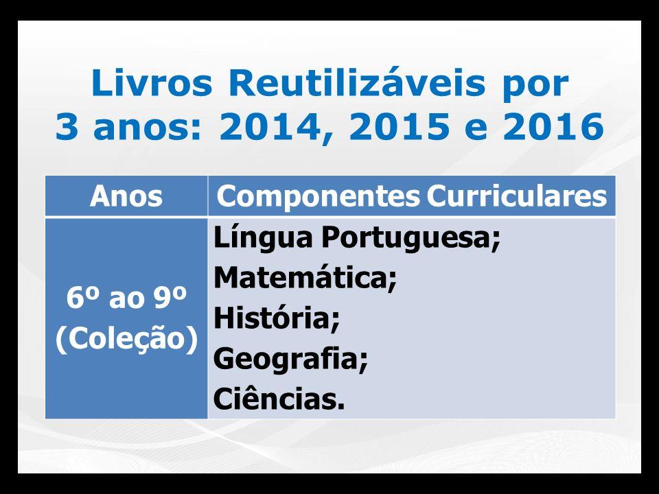 Livros Reutilizáveis por 3 anos: 2014, 2015 e 2016 AnosComponentes Curriculares 6º ao 9º (Coleção) Língua Portuguesa; Matemática; História; Geografia;