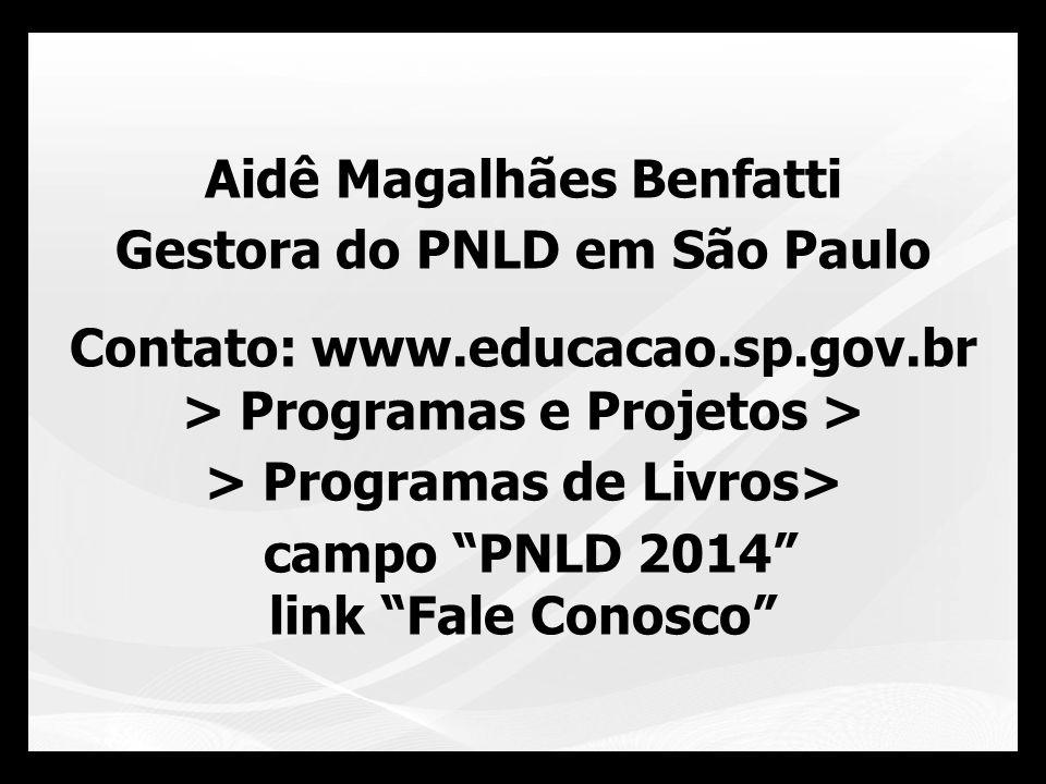 Aidê Magalhães Benfatti Gestora do PNLD em São Paulo Contato: www.educacao.sp.gov.br > Programas e Projetos > > Programas de Livros> campo PNLD 2014 l