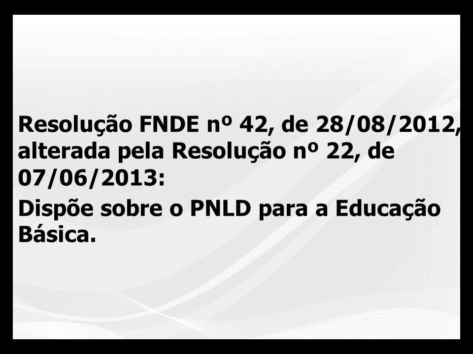 Resolução FNDE nº 42, de 28/08/2012, alterada pela Resolução nº 22, de 07/06/2013: Dispõe sobre o PNLD para a Educação Básica.