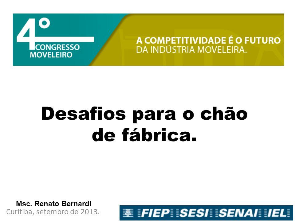 Desafios para o chão de fábrica. Curitiba, setembro de 2013. Msc. Renato Bernardi