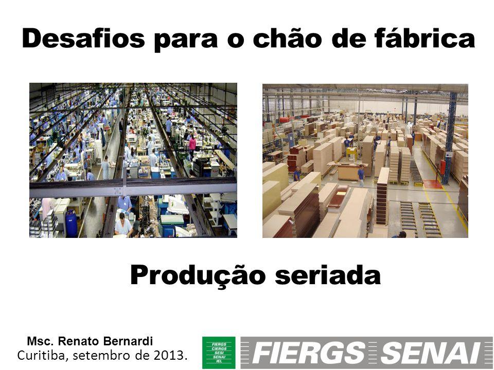 Desafios para o chão de fábrica Produção seriada Curitiba, setembro de 2013. Msc. Renato Bernardi