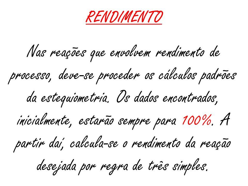 RENDIMENTO Nas reações que envolvem rendimento de processo, deve-se proceder os cálculos padrões da estequiometria. Os dados encontrados, inicialmente