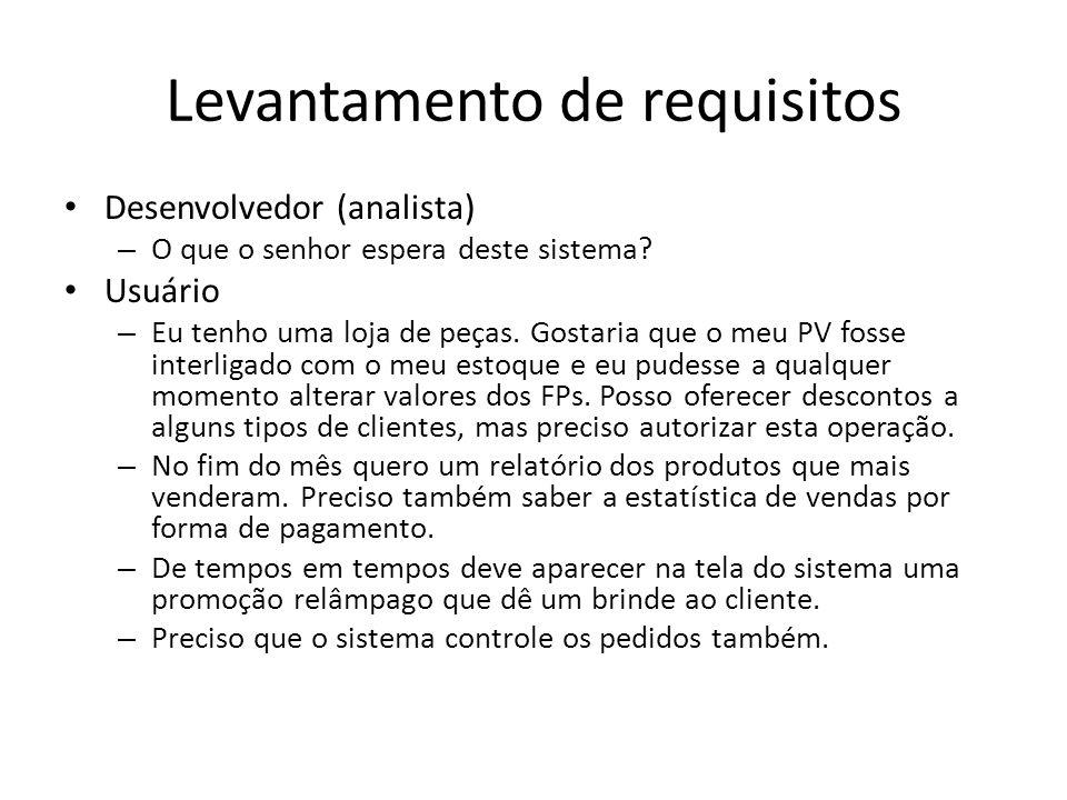 Levantamento de requisitos Desenvolvedor (analista) – O que o senhor espera deste sistema? Usuário – Eu tenho uma loja de peças. Gostaria que o meu PV