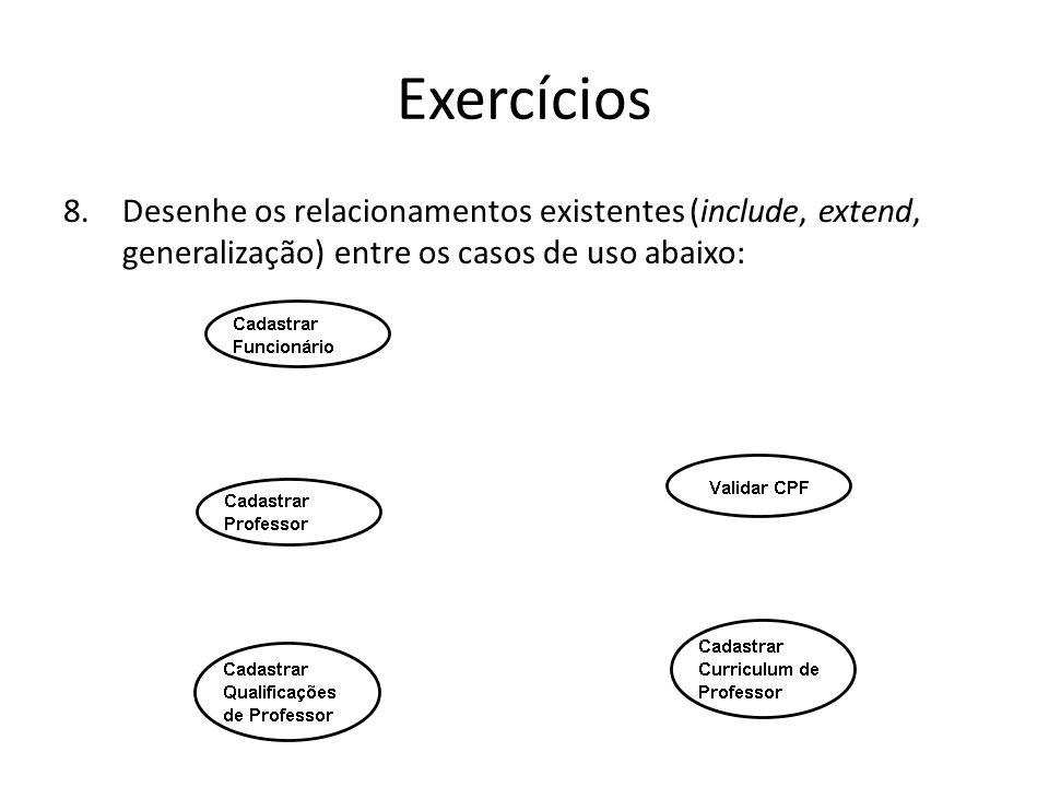 Exercícios 8.Desenhe os relacionamentos existentes (include, extend, generalização) entre os casos de uso abaixo: