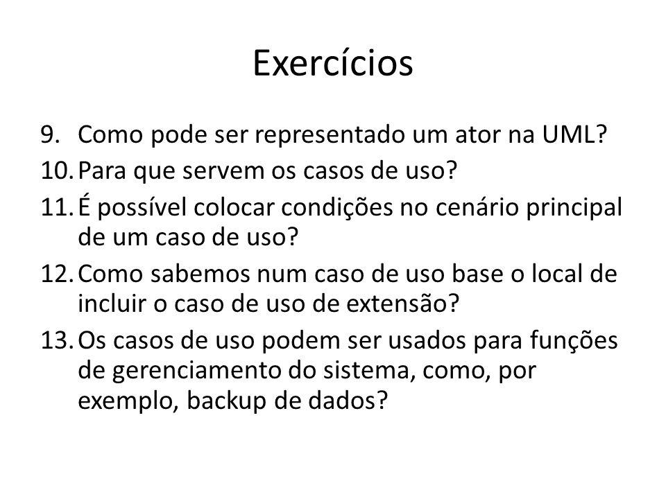 Exercícios 9.Como pode ser representado um ator na UML? 10.Para que servem os casos de uso? 11.É possível colocar condições no cenário principal de um