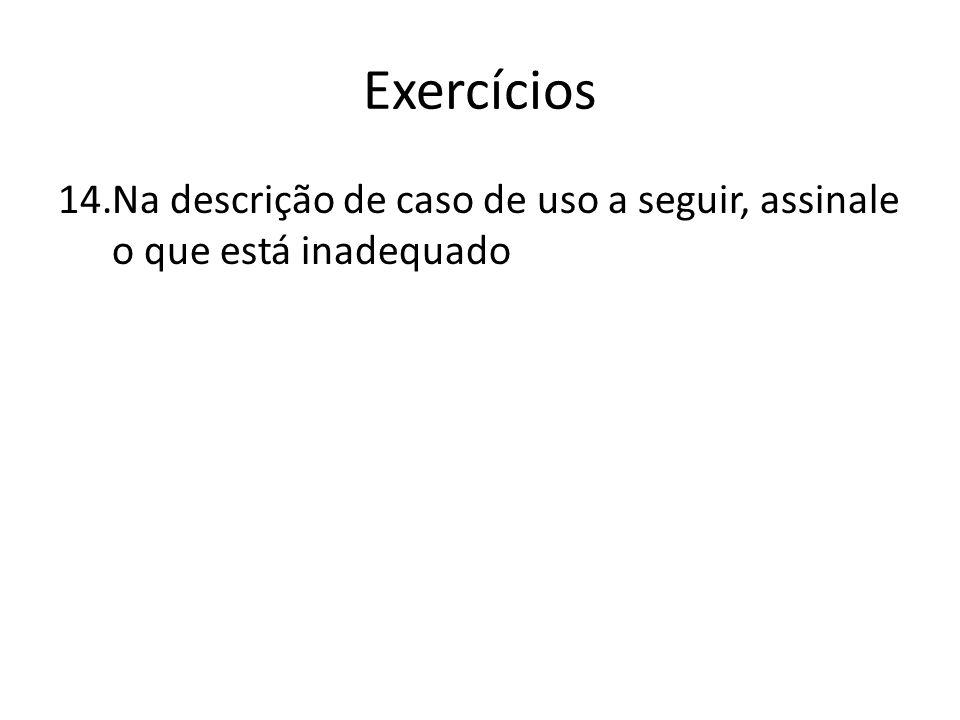Exercícios 14.Na descrição de caso de uso a seguir, assinale o que está inadequado