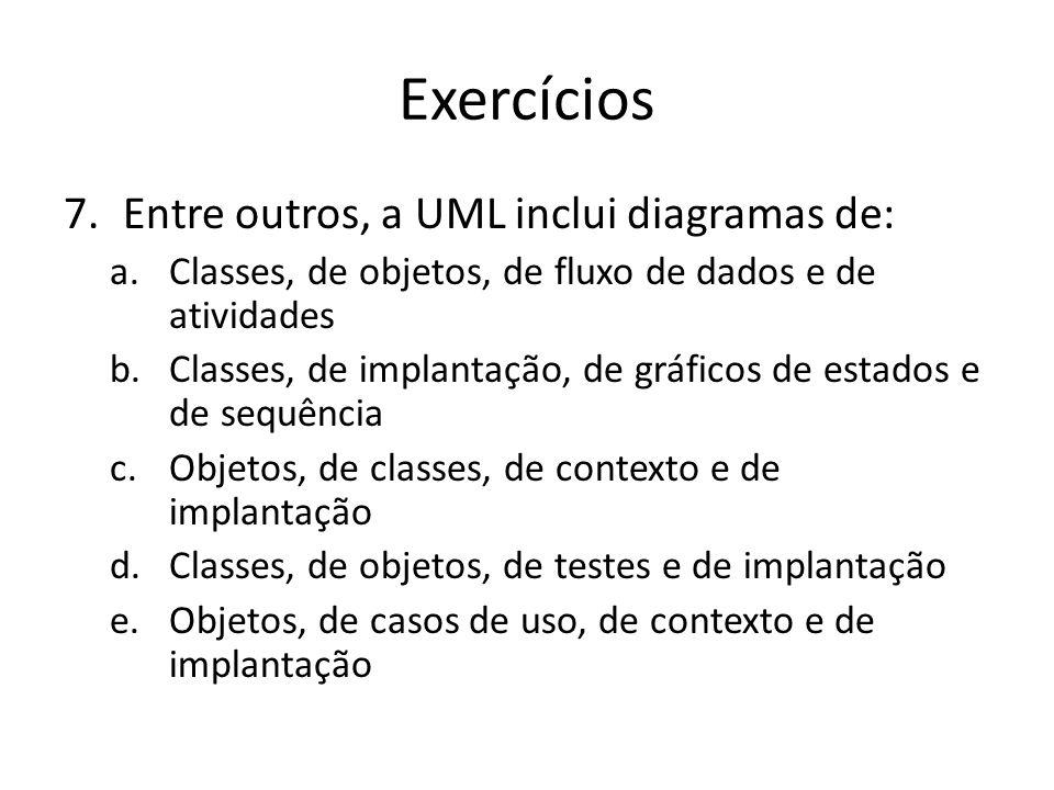 Exercícios 7.Entre outros, a UML inclui diagramas de: a.Classes, de objetos, de fluxo de dados e de atividades b.Classes, de implantação, de gráficos