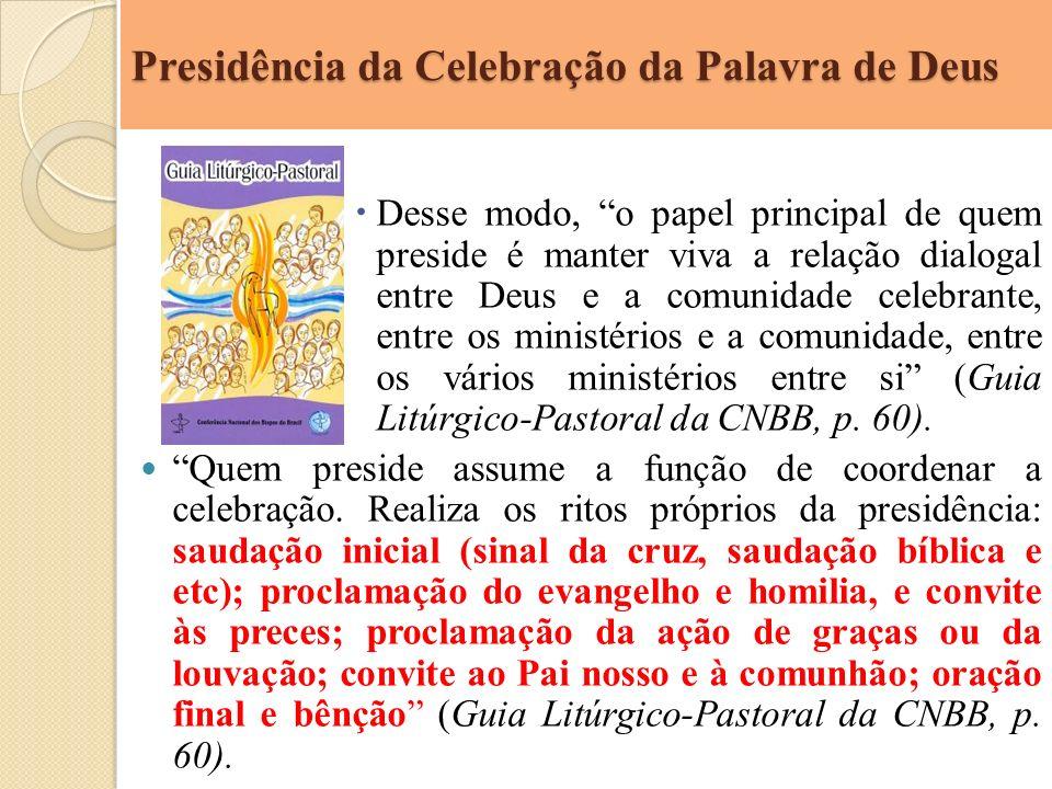Presidência da Celebração da Palavra de Deus Desse modo, o papel principal de quem preside é manter viva a relação dialogal entre Deus e a comunidade