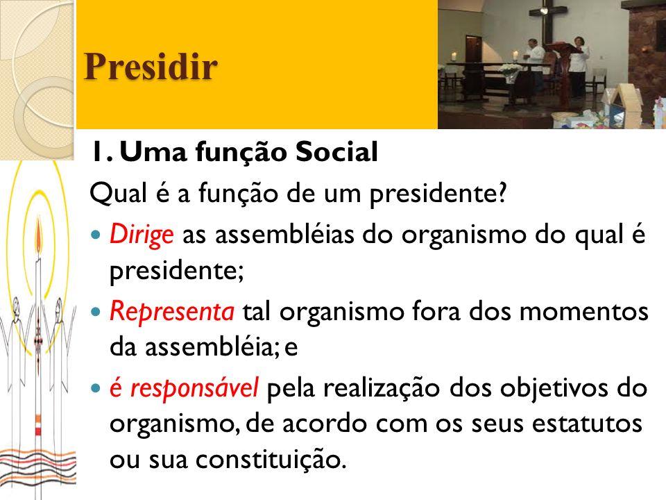 Presidir 1. Uma função Social Qual é a função de um presidente? Dirige as assembléias do organismo do qual é presidente; Representa tal organismo fora