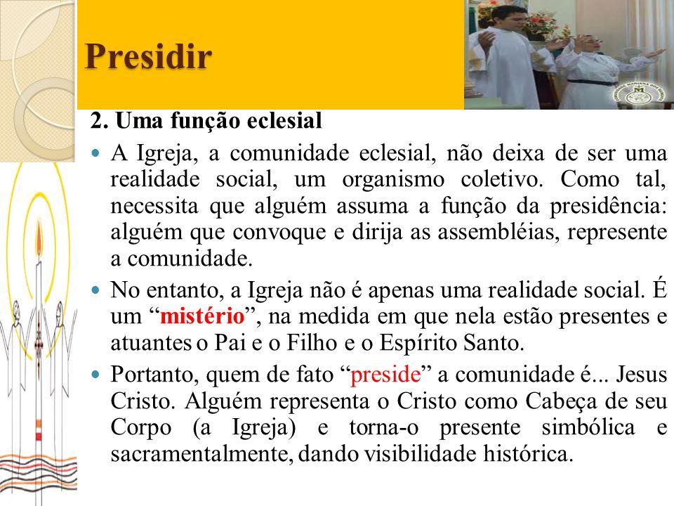 Presidir 2. Uma função eclesial A Igreja, a comunidade eclesial, não deixa de ser uma realidade social, um organismo coletivo. Como tal, necessita que