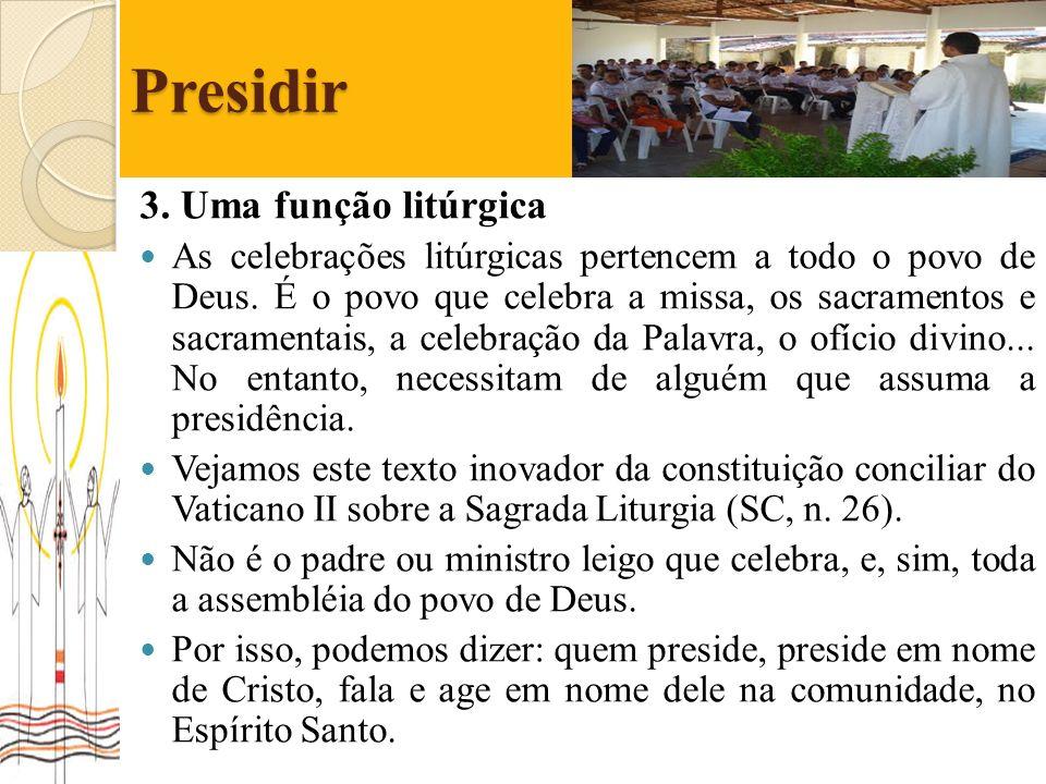 Presidir 3. Uma função litúrgica As celebrações litúrgicas pertencem a todo o povo de Deus. É o povo que celebra a missa, os sacramentos e sacramentai