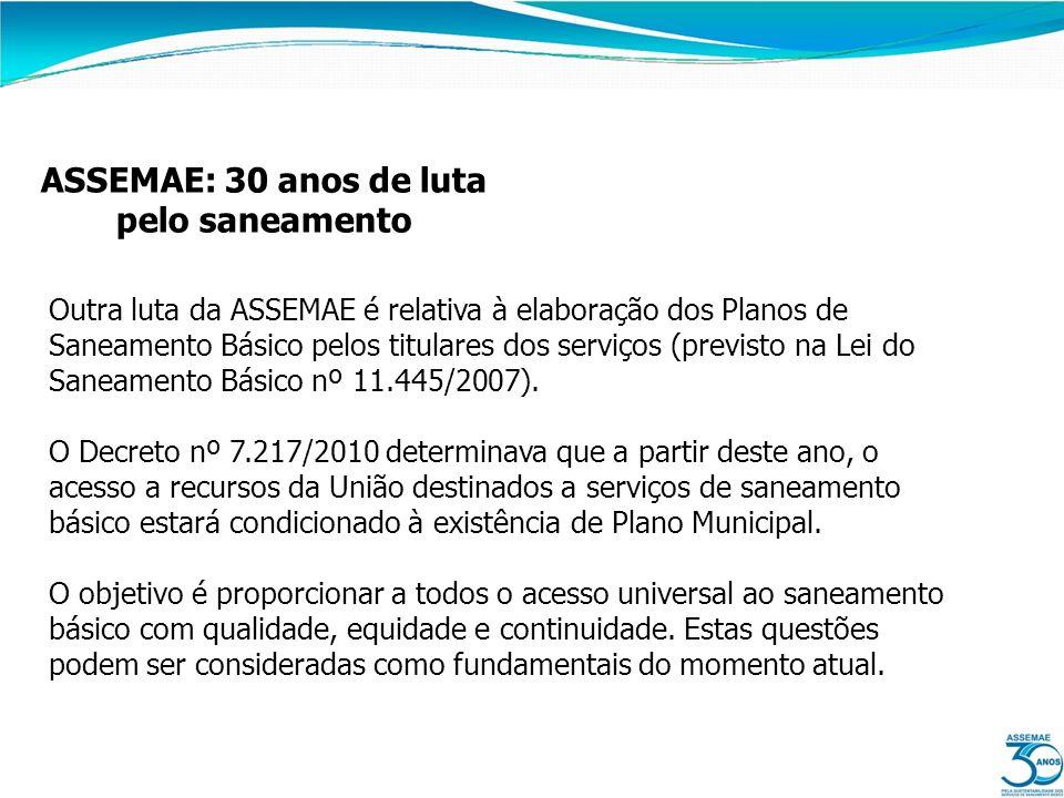 ASSEMAE: 30 anos de luta pelo saneamento Outra luta da ASSEMAE é relativa à elaboração dos Planos de Saneamento Básico pelos titulares dos serviços (p