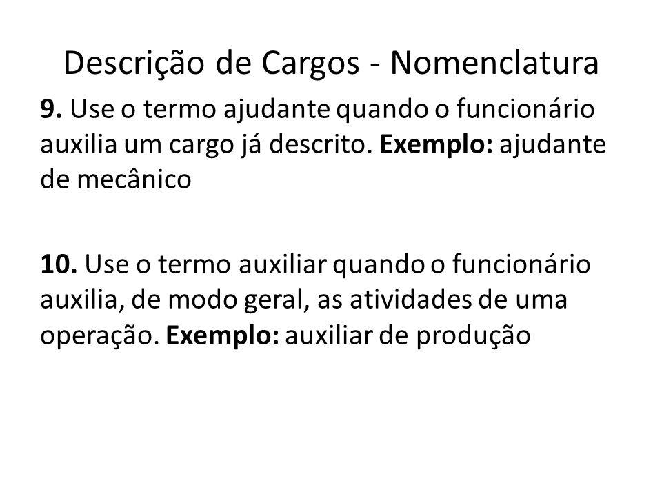 Descrição de Cargos - Nomenclatura 9. Use o termo ajudante quando o funcionário auxilia um cargo já descrito. Exemplo: ajudante de mecânico 10. Use o