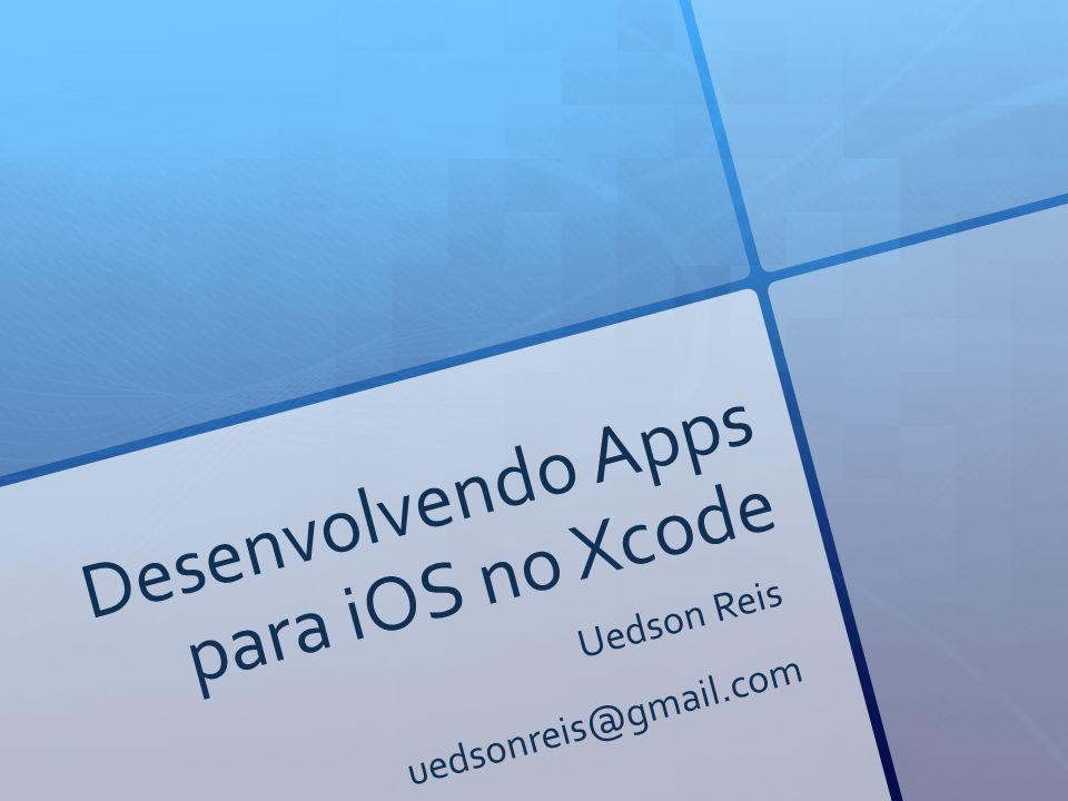 Desenvolvendo Apps para iOS no Xcode Uedson Reis uedsonreis@gmail.com