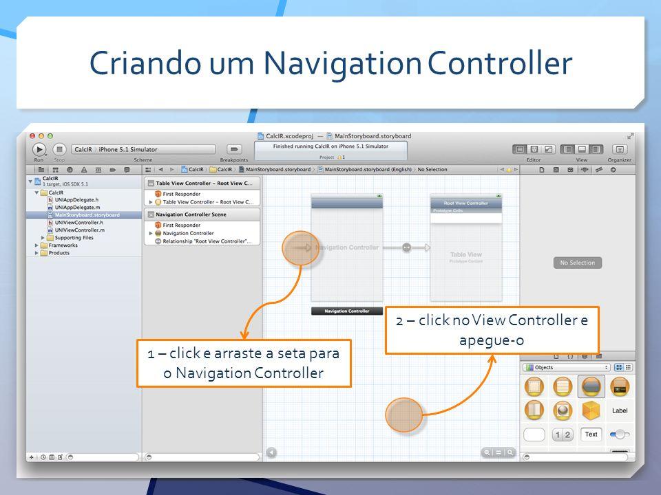 Criando um Navigation Controller 1 – click e arraste a seta para o Navigation Controller 2 – click no View Controller e apegue-o