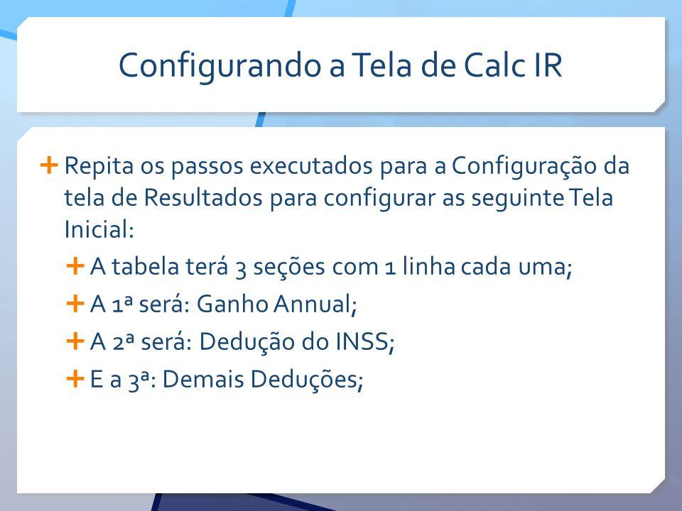 Configurando a Tela de Calc IR Repita os passos executados para a Configuração da tela de Resultados para configurar as seguinte Tela Inicial: A tabel