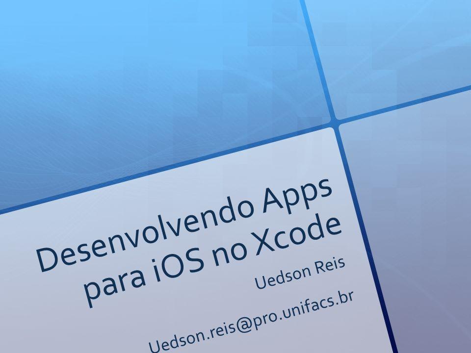 Desenvolvendo Apps para iOS no Xcode Uedson Reis Uedson.reis@pro.unifacs.br