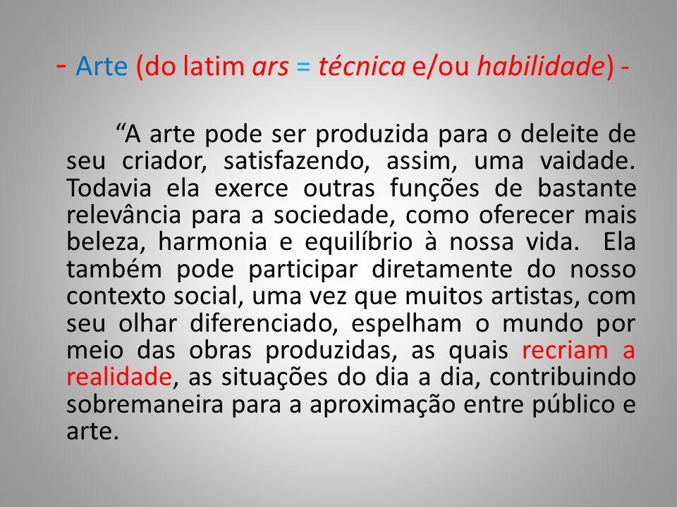 - Arte (do latim ars = técnica e/ou habilidade) - A arte pode ser produzida para o deleite de seu criador, satisfazendo, assim, uma vaidade.