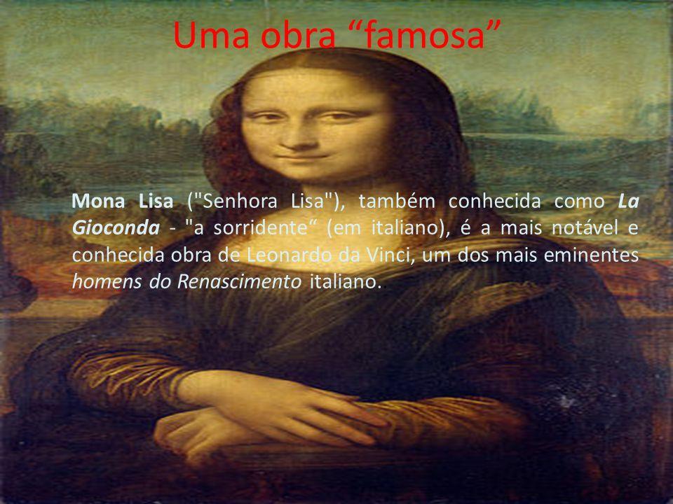 Uma obra famosa Mona Lisa ( Senhora Lisa ), também conhecida como La Gioconda - a sorridente (em italiano), é a mais notável e conhecida obra de Leonardo da Vinci, um dos mais eminentes homens do Renascimento italiano..